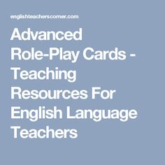 Advanced Role-Play Cards - Teaching Resources For English Language Teachers