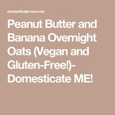 Peanut Butter and Banana Overnight Oats (Vegan and Gluten-Free!)- Domesticate ME!