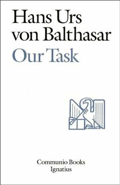 Our Task (Communio Books) by Hans Urs von Balthasar. $9.99. Publisher: Ignatius Press (September 28, 2012). 231 pages. This book describes the common task which Balthasar and Adrienne von Speyr undertook, the founding of a secular institute: The Community of St. John. He also describes their common theological work and explains the theology and role of secular institutes.                            Show more                               Show less