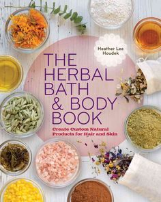 The Herbal Bath & Body Book: Create Custom Products for Hair and Skin