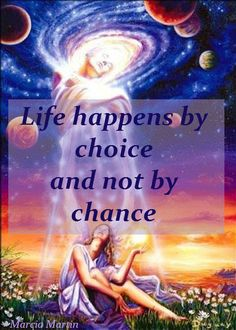 Life happens by choice and not by chance.