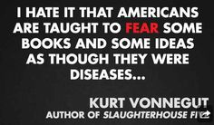 "(1/11) These are 11 quotes from different authors on censorship and banned books (via Buzzfeed.com) based on Banned Books Week (9/22-28/13) ""I hate it that Americans are taught to fear some books and some ideas as though they were diseases..."" - Kurt Vonnegut (author of Slaughterhouse Five)"