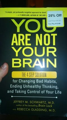 You Are Not Your Brain: The 4-Step Solution for Changing Bad Habits, Ending Unhealthy Thinking, and Taking Control of Your Life by Dr. Jeffrey M. Schwartz, M.D. and Rebecca Gladding, M.D.