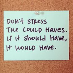 """""""Don't stress the could haves. If it should have, it would have."""""""