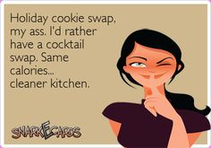 Holiday cookie swap, my ass. I'd rather have a cocktail swap. Same calories… cleaner kitchen. | Snarkecards