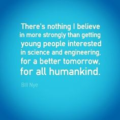 """There is nothing I believe in more strongly than getting young people interested in science and engineering, for a better tomorrow, for all humankind."" -Bill Nye #science #engineeringquote #sciencequotes #quote #quotes #engineering #billnye #stem #future http://quotags.net/ipost/1483829857418005375/?code=BSXn2TGhMt_"
