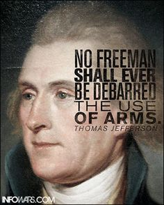 """""""No freeman shall EVER be debarred the use of arms."""" - Thomas Jefferson Alex Jones' Infowars: There's a war on for your mind!"""