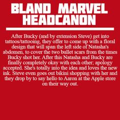After Bucky (and by extension Steve) get into tattoos/tattooing, they offer to come up with a floral design that will span the left side of Natasha's abdomen, to cover the two bullet scars from the times Bucky shot her. After this Natasha and Bucky are finally completely okay with each other; apology accepted. She's totally into the idea and loves the new ink. Steve even goes out bikini shopping with her and they drop by to say hello to Aaron at the Apple store on their way out.
