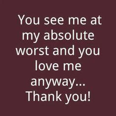 My absolute worst made everyone leave...I thank you for staying with me. It means so much to me and that is why I am unconditionally in love with you.