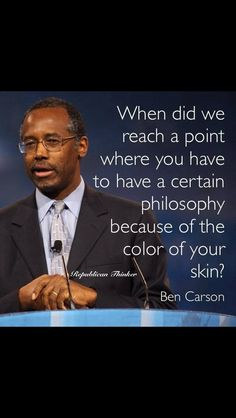 """""""When did we reach a point where you have to have a certain philosophy because of the color of your skin?"""" ~~ Dr. Ben Carson"""