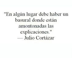 """""""En algún lugar debe de haber un basural donde están amontonadas las explicaciones."""" -Julio Cortázar"""