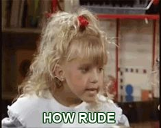 """How rude! 