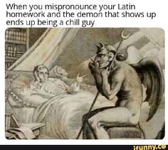 When you mispronounce your Latin homework and the demon that shows up ends up being a chill guy - iFunny :) Crazy Funny Memes, Really Funny Memes, Stupid Funny Memes, Funny Relatable Memes, Funny Art, Haha Funny, Funny Sarcasm, Medieval Memes, Classical Art Memes