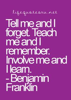 Tell me and I forget. Teach me and I remember. Involve me and I learn. - Benjamin Franklin