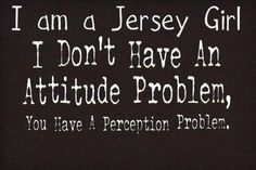 I am a Jersey Girl I Don't have an Attitude Problem Welcome Quotes, Sign Quotes, Love Quotes, Funny Quotes, Inspirational Quotes, New Jersey Quotes, New Jersey Humor, All Things New, Jersey Girl