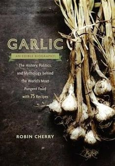 Garlic, an Edible Biography: The History, Politics, and Mythology behind the World's Most Pungent Food—with 75 Recipes for Garlic Lovers by Robin Cherry Food Change, Brown Spots On Face, New York Christmas, What To Cook, Healthy Tips, Just Desserts, Biography, Mythology, Garlic