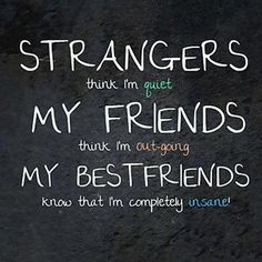 Strangers think I'm quiet. My friends think I'm out-going. My best friends know that I'm completely insane for me = so true! We are best fr. Bff Quotes, Best Friend Quotes, Friendship Quotes, Great Quotes, Quotes To Live By, Funny Quotes, Inspirational Quotes, Awesome Quotes, Daily Quotes