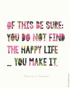 "Love this!  #LDS #Quote: ""Of this be sure: You do not find the happy life … you make it."" Thomas S. #Monson"
