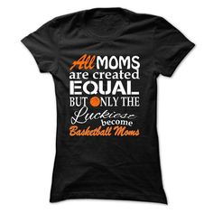 ALL MOMS ARE CREATED EQUAL BUT ONLY THE LUCKIEST BECOME basketball MOMS T-Shirts, Hoodies, Sweatshirts, Tee Shirts (21.99$ ==► Shopping Now!)