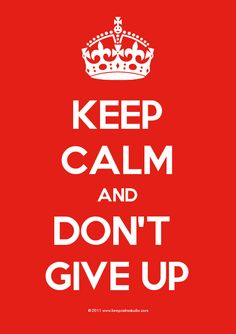 keep calm and don't give up