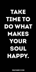 #inspiration #quote / TAKE TIME TO DO WHAT MAKES YOUR SOUL HAPPY.