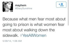 #YesAllWomen Because what men fear most about going to prison is what women fear most about walking down the sidewalk.