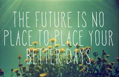 """the future is no place to place your better days"". Dave Matthews Band quote"