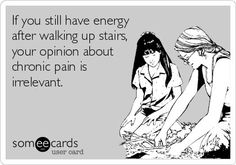 If you still have energy after walking up stairs, your opinion about chronic pain is irrelevant.