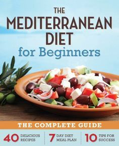 The Mediterranean Diet for Beginners: The Complete Guide 40 Delicious Recipes, 7-Day Diet Meal Plan, and 10 Tips for Success