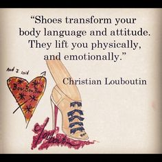 """""""Shoes transform your body language and attitude. They lift you physically, and emotionally."""" - Christian Louboutin"""