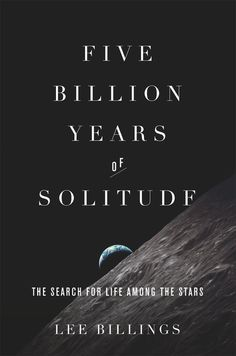 Lee Billings presents an intimate history of Earth and the quest for life beyond the solar system in Five Billion Years of Solitude.