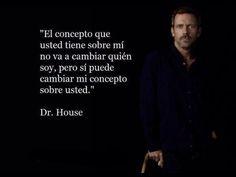 El concepto que usted tiene sobre mi na va a cambiar quien soy, pero si puede cambiar mi concepto sobre usted. Dr. House.