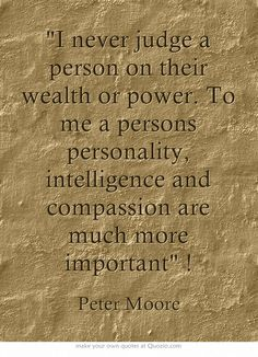 I never judge a person on their wealth or power. To me a persons personality, intelligence and compassion are much more important !