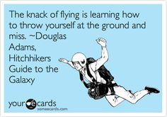 The knack of flying is learning how to throw yourself at the ground and miss. ~Douglas Adams, Hitchhikers Guide to the Galaxy.