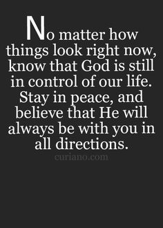 No matter how things look right now, know that God is still in control of our life. Stay in peace, and believe that he will always be with you in all directions.