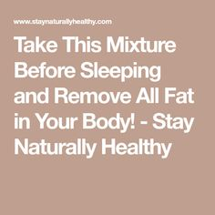 Take This Mixture Before Sleeping and Remove All Fat in Your Body! - Stay Naturally Healthy