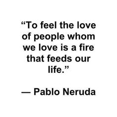 To feel the love of people whom we love is a fire that feeds our life - Pablo Neruda Pablo Neruda, The Words, Cool Words, Quotes To Live By, Me Quotes, Neruda Quotes, Heart Quotes, Crush Quotes, Einstein
