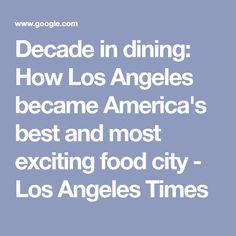Decade in dining: How Los Angeles became America's best and most exciting food city - Los Angeles Times Food Articles, Highlights, Restaurant, Culture, America, Times, Dining, City, Food