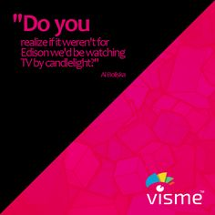 """""""Do you realize if it weren't for Edison we'd be watching TV by candlelight"""" - Al Boliska quotes about Edison #ThomasEdison #Thoughts http://www.visme.co/"""
