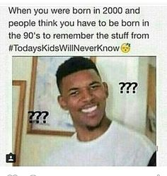everyone knows the 90s didn't end until like 2010 I was born in 2001 and remember all of those things haha <<so true