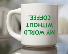 Funny Coffee Mug | My World Is Upside Down Without Coffee