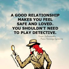 A good relationship makes you feel safe and loved. You shouldn't need to play detective.