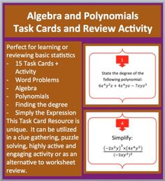 Algebra and Polynomials Task Cards and UNIQUE Activity - This 15 Algebra and Polynomials Task Card resource allows your students to review Alegebra and Polynomials (includes some word problems). Questions include: #1. State the degree of the following polynomial.... #12. Write an algebraic expression in simplest form for the perimeter of the rectangle whose length is. #15. The area of the rectangle is 18xy^2 squared units. If the width is 3x units, what is the length?