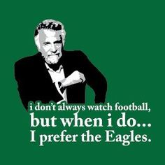 I don't always watch football...but when I do, I prefer the Philadelphia Eagles.