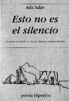 """SALAS, Ada. Esto no es el silencio. Hiperion, 2008. Ada Salas (n. 1965) es Licenciada en Filología Hispánica por la Universidad de Extremadura y profesora en Madrid. En 1987 recibió el Premio Juan Manuel Rozas de poesía con """"Arte y memoria del inocente"""". Su libro """"Variaciones en blanco"""" (1994)obtuvoel IXPremioHiperión, al que siguieron poemarios como """"La sed"""", """"Lugar de la derrota"""" o """"Noticia de la luz"""". También ha publicado ensayos como""""El margen, el error..."""" (2010)"""
