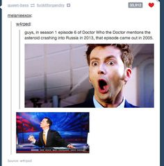 only logical explaination: Doctor Who is real. Where are the companion sign ups?