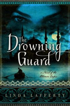 The Drowning Guard: A Novel of the Ottoman Empire by Linda Lafferty