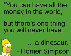 """You can have all the money in the world, but there's one thing you will never have... ...a dinosaur."" -Homer Simpson"