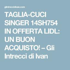 TAGLIA-CUCI SINGER 14SH754 IN OFFERTA LIDL: UN BUON ACQUISTO! – Gli Intrecci di Ivan