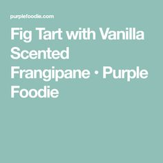 Fig Tart with Vanilla Scented Frangipane • Purple Foodie